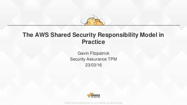 ©2015, Amazon Web Services, Inc. or its affiliates. All rights reserved The AWS Shared Security Responsibility Model in Pr...