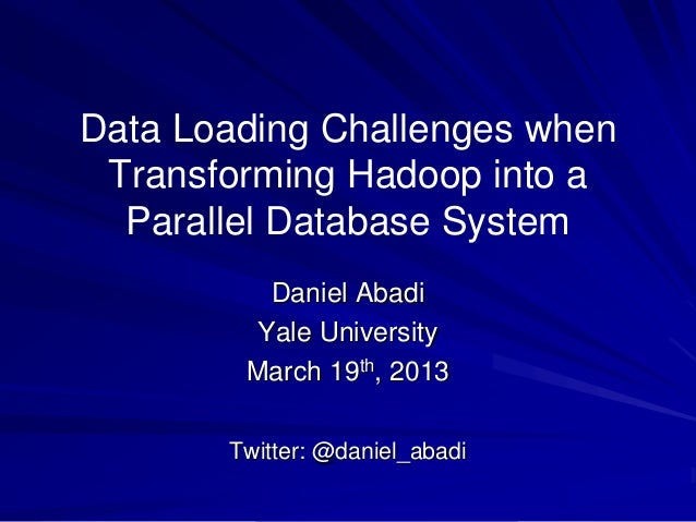 Data Loading Challenges whenTransforming Hadoop into aParallel Database SystemDaniel AbadiYale UniversityMarch 19th, 2013T...