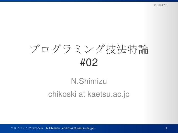 プログラミング技法特論#02<br />N.Shimizu<br />chikoski at kaetsu.ac.jp<br />2010.4.19<br />1<br />プログラミング技法特論 N.Shimizu <chikoski at ...