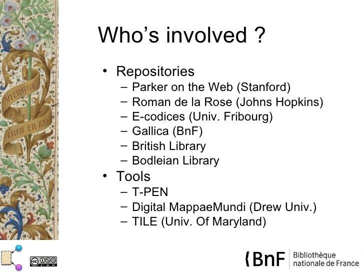Who's involved ?• Repositories  –   Parker on the Web (Stanford)  –   Roman de la Rose (Johns Hopkins)  –   E-codices (Uni...