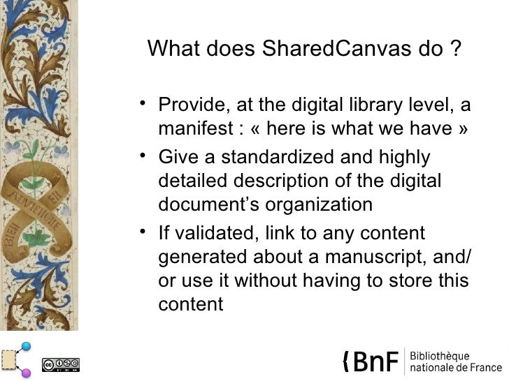 What does SharedCanvas do ?• Provide, at the digital library level, a  manifest : « here is what we have »• Give a standar...