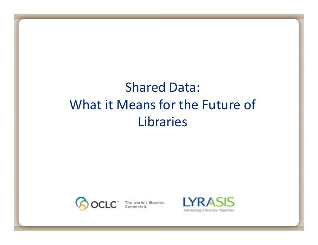 May 2, 2013Shared Data:What it Means for the Future ofLibraries