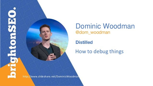 Dominic Woodman @dom_woodman Distilled How to debug things http://www.slideshare.net/DominicWoodman