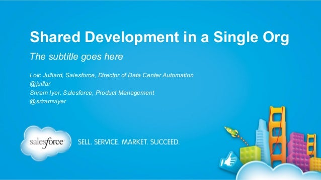 Shared Development in a Single Org The subtitle goes here Loic Juillard, Salesforce, Director of Data Center Automation @j...