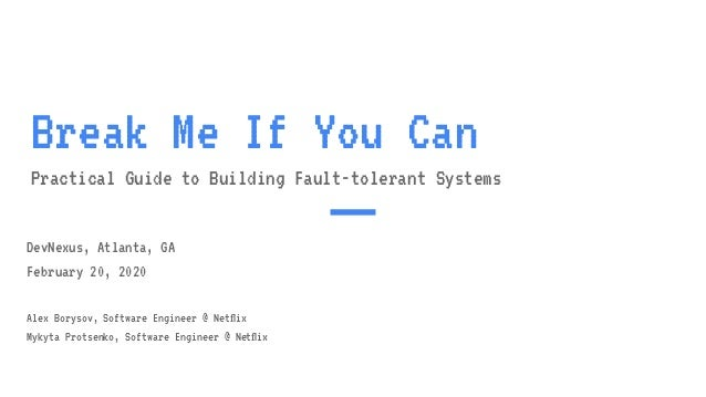 Break Me If You Can Practical Guide to Building Fault-tolerant Systems DevNexus, Atlanta, GA February 20, 2020 Alex Boryso...