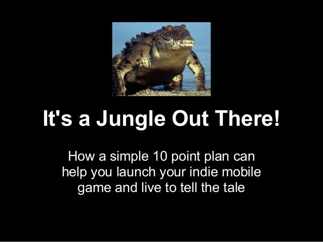 Its a Jungle Out There!How a simple 10 point plan canhelp you launch your indie mobilegame and live to tell the tale