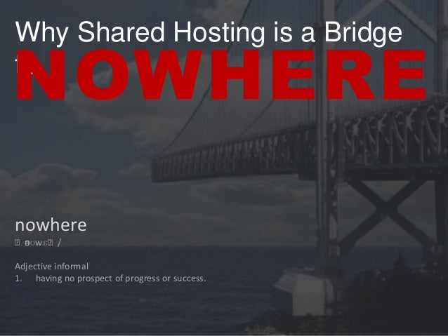 Why Shared Hosting is a Bridge to  NOWHERE nowhere ˈn ʊwɛˈ/ ə  Adjective informal 1. having no prospect of progress or suc...