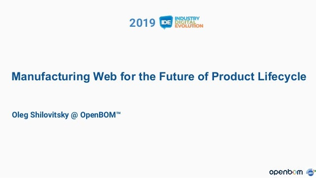 2019 Manufacturing Web for the Future of Product Lifecycle Oleg Shilovitsky @ OpenBOM™