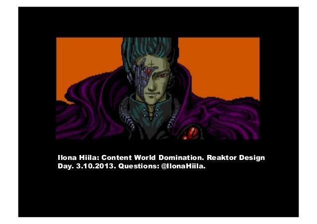 Ilona Hiila: Content World Domination. Reaktor Design Day. 3.10.2013. Questions: @IlonaHiila.