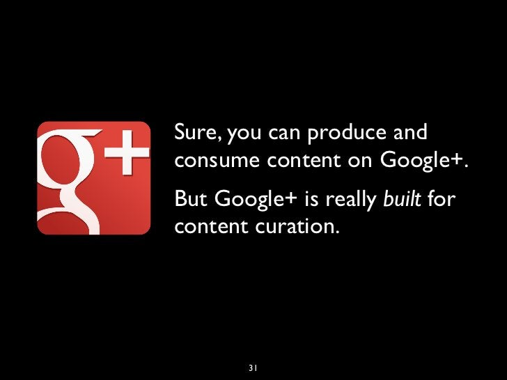 Sure, you can produce andconsume content on Google+.But Google+ is really built forcontent curation.        31