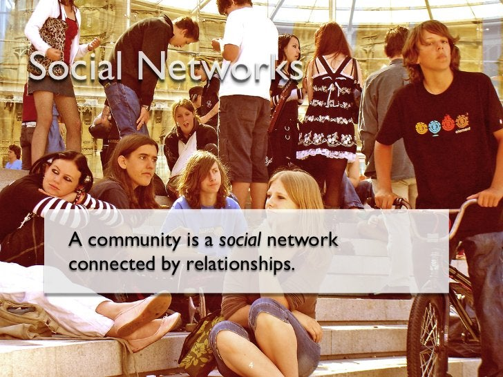 Social Networks  A community is a social network  connected by relationships.                      4