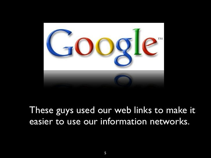 These guys used our web links to make iteasier to use our information networks.                  5