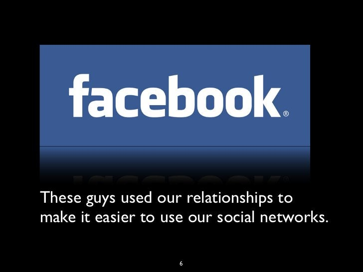These guys used our relationships tomake it easier to use our social networks.                    6