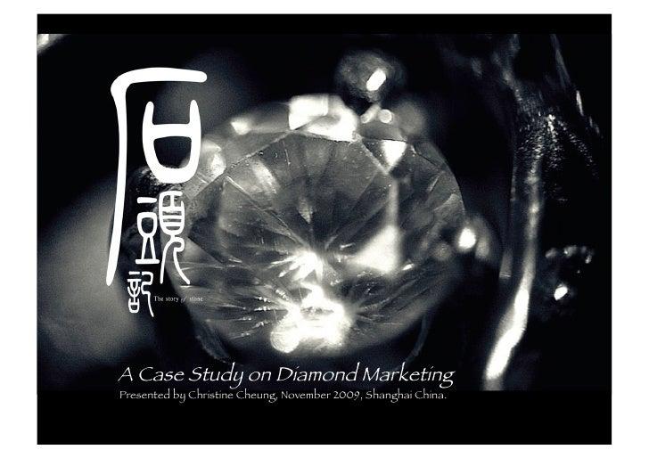 A Case Study on Diamond Marketing Presented by Christine Cheung, November 2009, Shanghai China.                           ...
