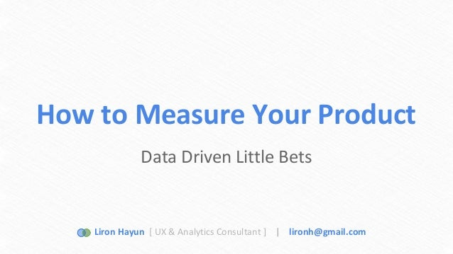 How to Measure Your Product  Data Driven Little Bets  Liron Hayun [ UX & Analytics Consultant ] | lironh@gmail.com