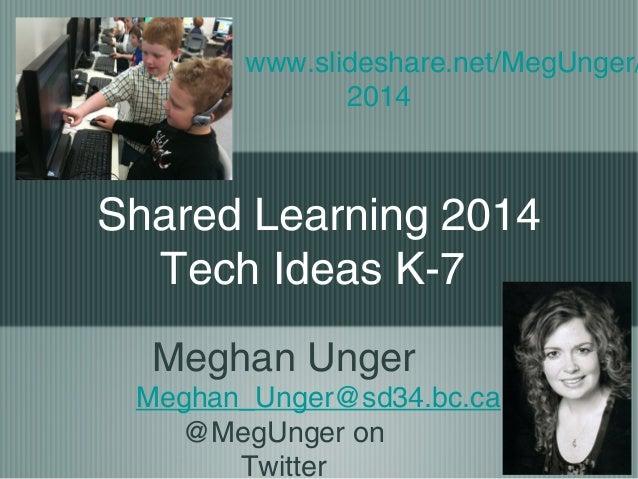 www.slideshare.net/MegUnger/ 2014  Shared Learning 2014 Tech Ideas K-7 Meghan Unger Meghan_Unger@sd34.bc.ca @MegUnger on T...