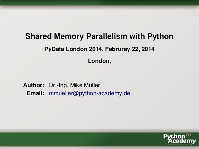 Shared Memory Parallelism with Python PyData London 2014, Februray 22, 2014 London, Author: Dr.-Ing. Mike Müller Email: mm...