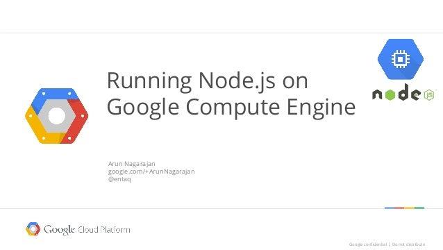 Google confidential │ Do not distributeGoogle confidential │ Do not distribute Running Node.js on Google Compute Engine Ar...
