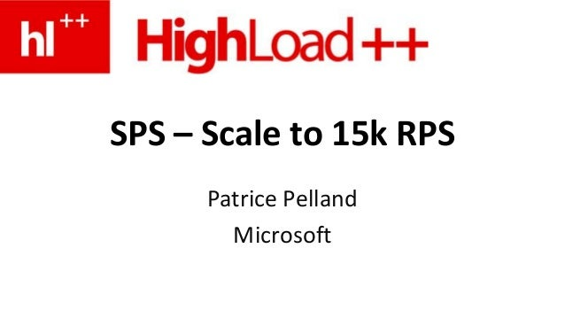 SPS – Scale to 15k RPS Patrice Pelland Microsoft