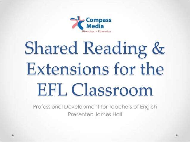 Shared Reading & Extensions for the EFL Classroom Professional Development for Teachers of English Presenter: James Hall