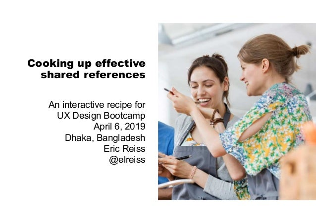 Cooking up effective shared references An interactive recipe for UX Design Bootcamp April 6, 2019 Dhaka, Bangladesh Eric R...