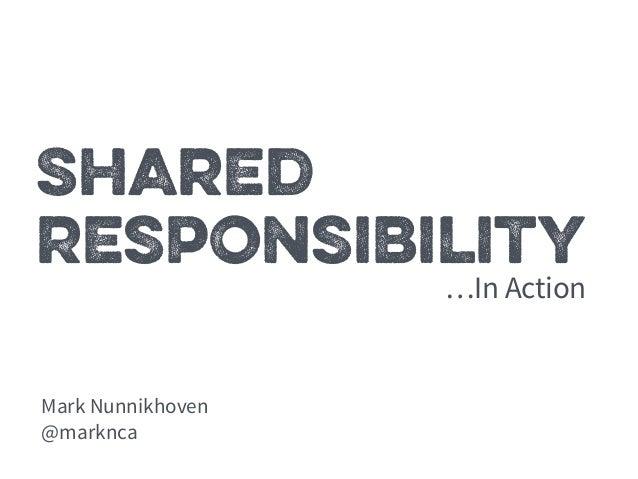 Shared  Responsibility  Mark Nunnikhoven  @marknca  …In Action