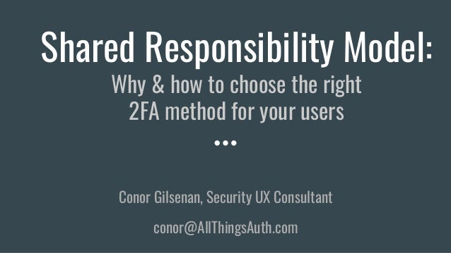 Shared Responsibility Model: Why & how to choose the right 2FA method for your users Conor Gilsenan, Security UX Consultan...