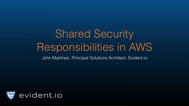 Shared Security Responsibilities in AWS John Martinez, Principal Solutions Architect, Evident.io