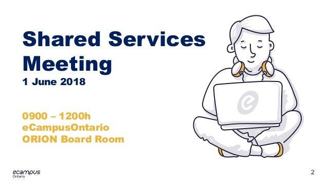 2 ontario Shared Services Meeting 1 June 2018 0900 – 1200h eCampusOntario ORION Board Room