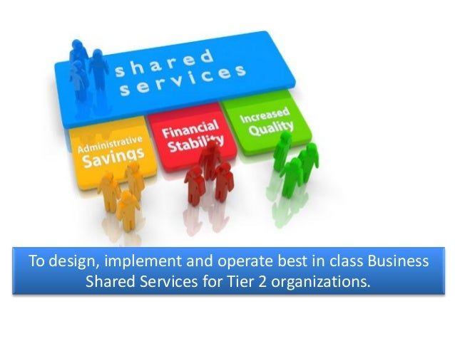 To design, implement and operate best in class BusinessShared Services for Tier 2 organizations.