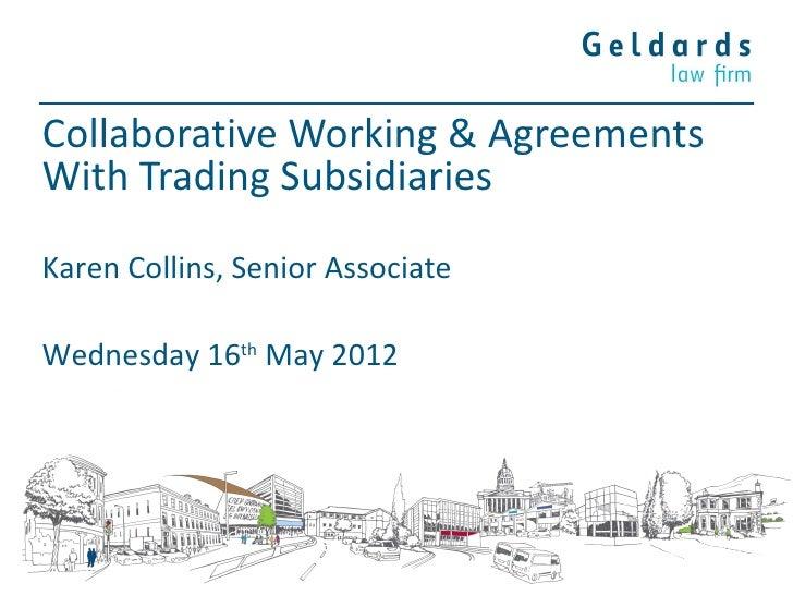 Collaborative Working & AgreementsWith Trading SubsidiariesKaren Collins, Senior AssociateWednesday 16th May 2012