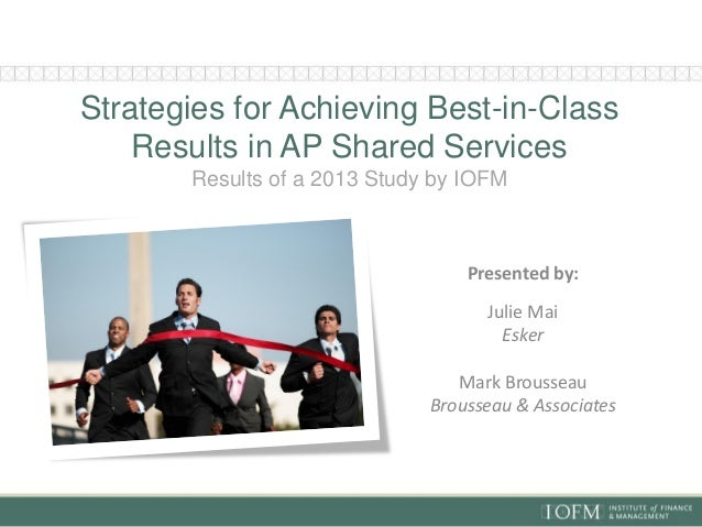 Strategies for Achieving Best-in-Class Results in AP Shared Services Results of a 2013 Study by IOFM  Presented by: Julie ...