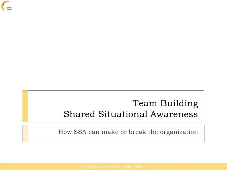 Team Building  Shared Situational Awareness How SSA can make or break the organization           Copyright © 2009 CELSIM. ...