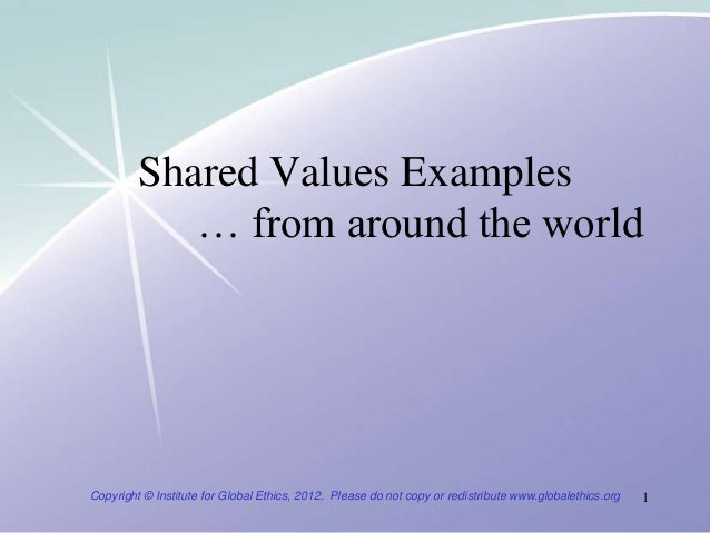 Shared Values Examples            … from around the worldCopyright © Institute for Global Ethics, 2012. Please do not copy...