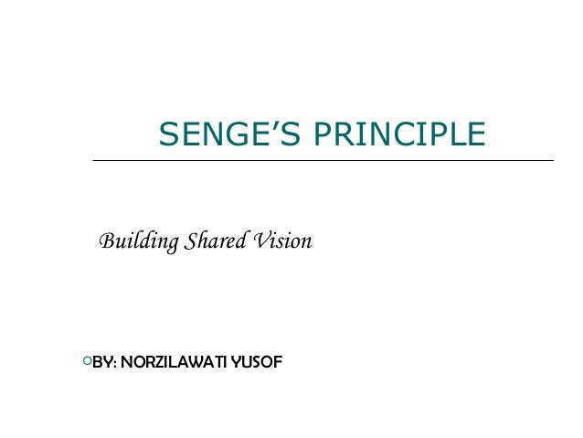 SENGE'S PRINCIPLE Building Shared Vision BY: NORZILAWATI YUSOF