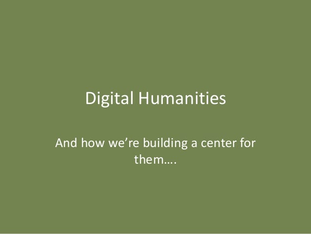 Digital HumanitiesAnd how we're building a center for            them….