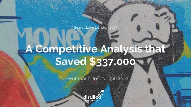 A Competitive Analysis that Saved $337,000 Zee Hoffmann Jones - @itszeezle SearchLove London 2017