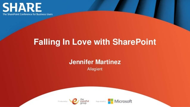 Falling In Love with SharePoint                     Jennifer Martinez                          Allegient      Produced by:...