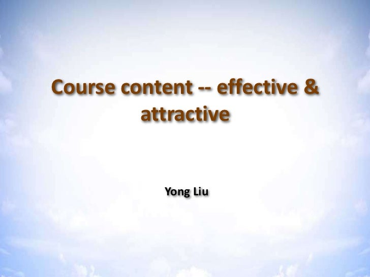 Course content -- effective &         attractive            Yong Liu