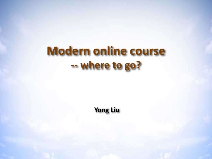 Modern online course -- where to go? <br />Yong Liu<br />