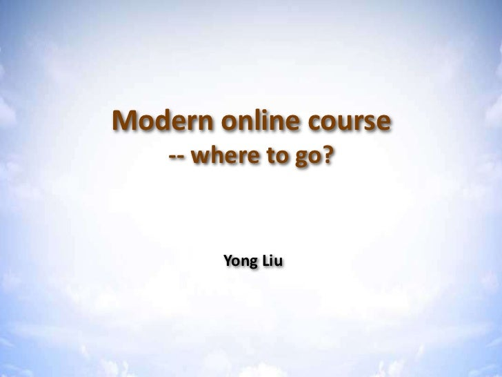 Modern online course    -- where to go?        Yong Liu