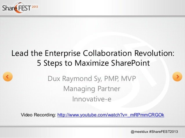 @meetdux #ShareFEST2013Lead the Enterprise Collaboration Revolution:5 Steps to Maximize SharePointDux Raymond Sy, PMP, MVP...