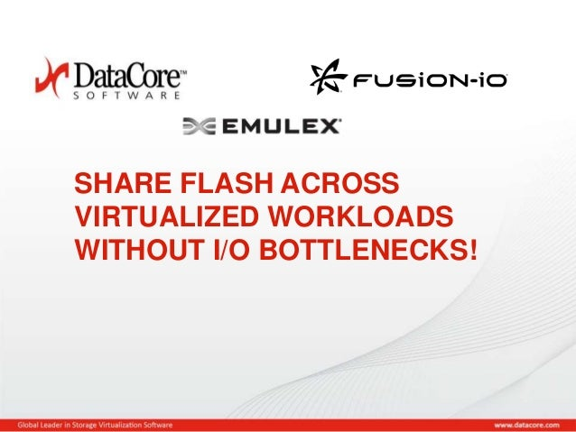 Copyright © 2013 DataCore Software Corp. – All Rights Reserved. SHARE FLASH ACROSS VIRTUALIZED WORKLOADS WITHOUT I/O BOTTL...