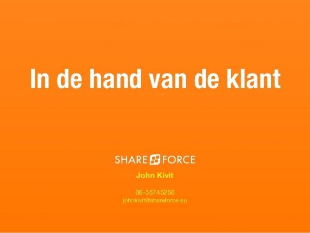 ? John Kivit 06-55745256  johnkivit@shareforce.eu In de hand van de klant