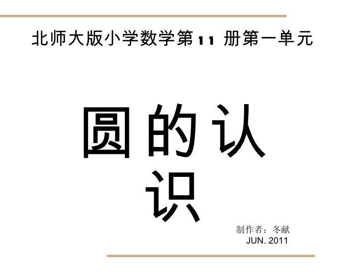 圆的认识 北师大版小学数学第 11 册第一单元 制作者:冬献 JUN. 2011