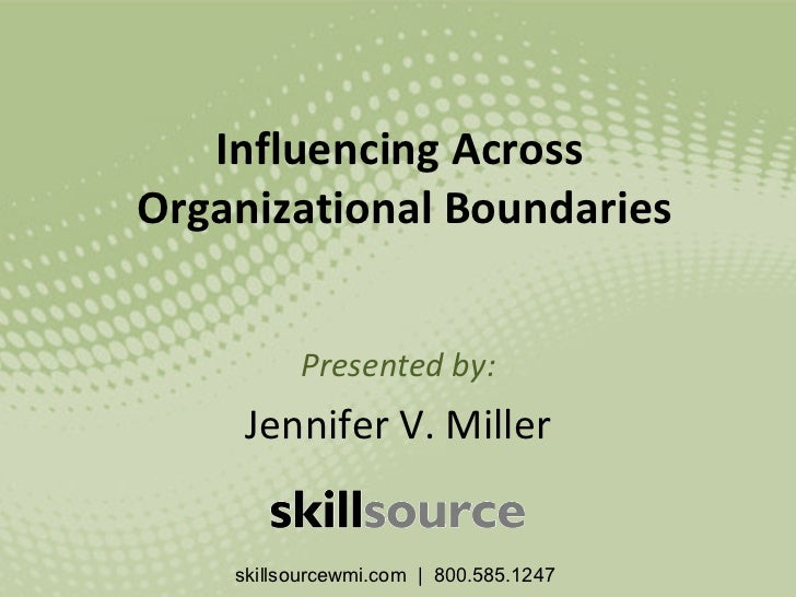 Influencing Across  Organizational Boundaries Presented by: Jennifer V. Miller skillsourcewmi.com  |  800.585.1247