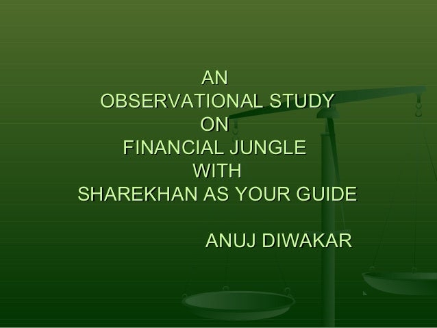 AN  OBSERVATIONAL STUDY           ON    FINANCIAL JUNGLE          WITHSHAREKHAN AS YOUR GUIDE          ANUJ DIWAKAR