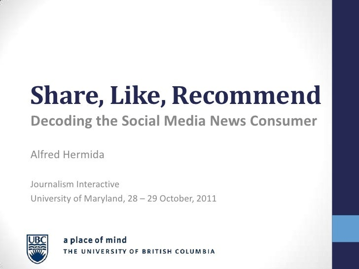 Share, Like, RecommendDecoding the Social Media News ConsumerAlfred HermidaJournalism InteractiveUniversity of Maryland, 2...