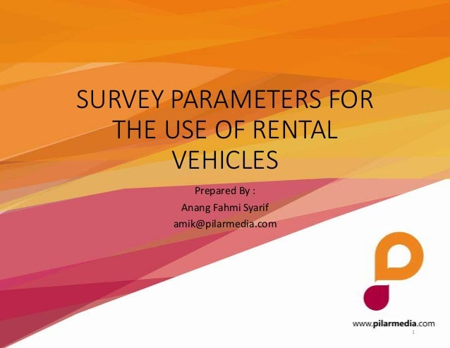 SURVEY PARAMETERS FOR THE USE OF RENTAL VEHICLES Prepared By : Anang Fahmi Syarif amik@pilarmedia.com  1