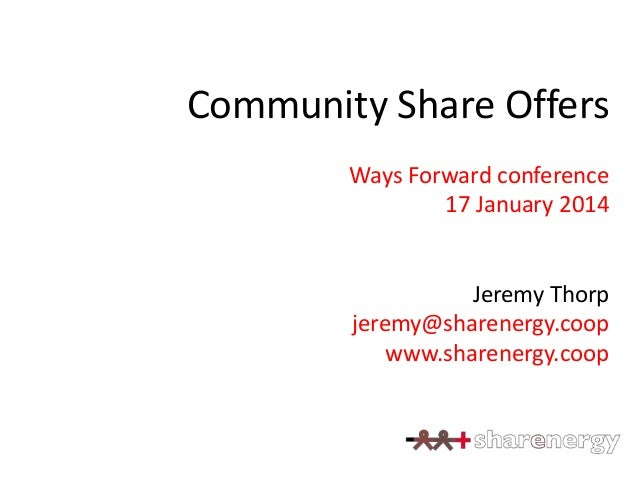Community Share Offers Ways Forward conference 17 January 2014  Jeremy Thorp jeremy@sharenergy.coop www.sharenergy.coop